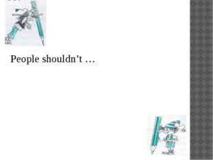 People shouldn't …