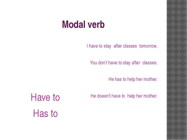 Modal verb Have to Has to I have to stay after classes tomorrow. You don't ha...
