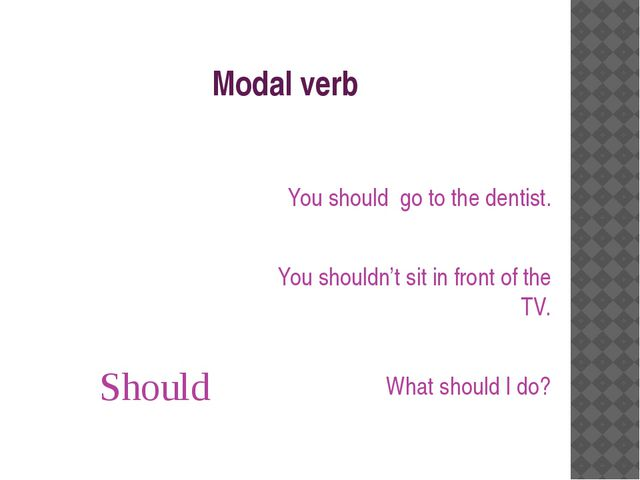 Modal verb Should You should go to the dentist. You shouldn't sit in front of...