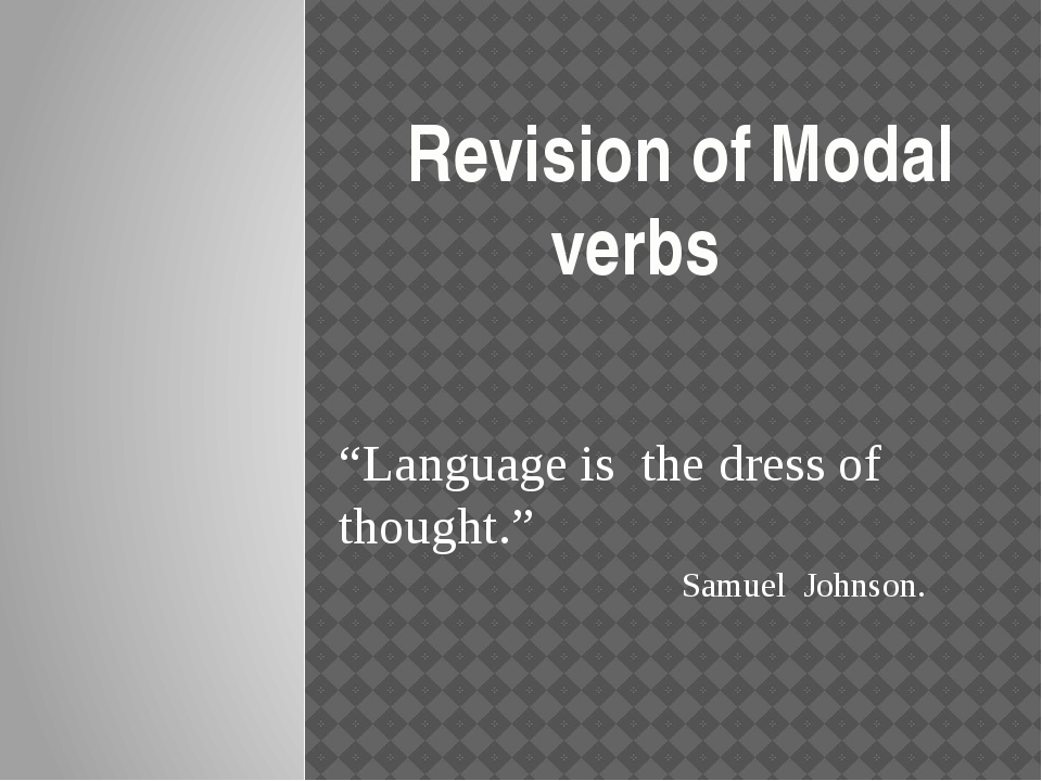 """""""Language is the dress of thought."""" Samuel Johnson. Revision of Modal verbs"""