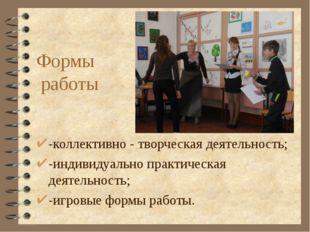Формы работы -коллективно - творческая деятельность; -индивидуально практичес