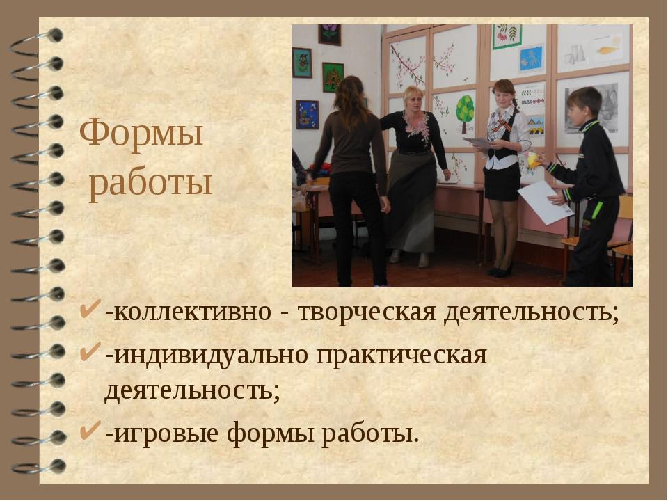 Формы работы -коллективно - творческая деятельность; -индивидуально практичес...