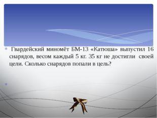 Гвардейский миномёт БМ-13 «Катюша» выпустил 16 снарядов, весом каждый 5 кг.