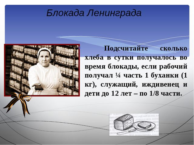 Подсчитайте сколько хлеба в сутки получалось во время блокады, если рабочий...