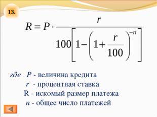 13. где Р - величина кредита r - процентная ставка R - искомый размер платеж