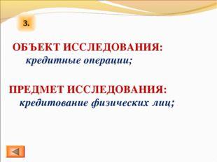 3. ОБЪЕКТ ИССЛЕДОВАНИЯ: кредитные операции; ПРЕДМЕТ ИССЛЕДОВАНИЯ: кредитовани