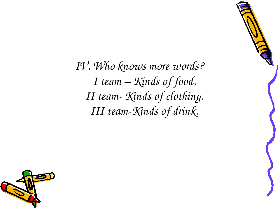 IV. Who knows more words? I team – Kinds of food. II team- Kinds of clothing....