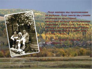 …Лицо матери мы припоминаем по родинке. Лицо земли мы узнаём и помним по крох