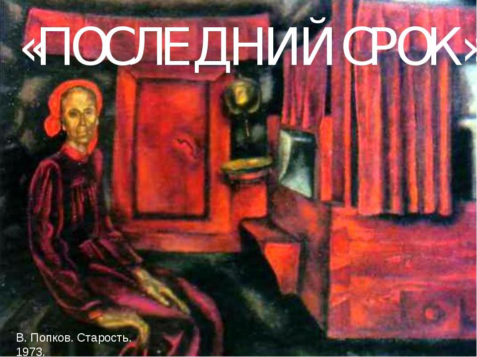 «ПОСЛЕДНИЙ СРОК» В. Попков. Старость. 1973.