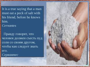 It is a true saying that a man must eat a peck of salt with his friend, befor