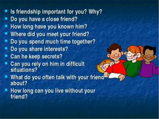 Is friendship important for you? Why? Do you have a close friend? How long ha