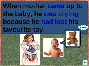 When mother (to come up) to the baby, he (to cry) because he (to lose) his fa