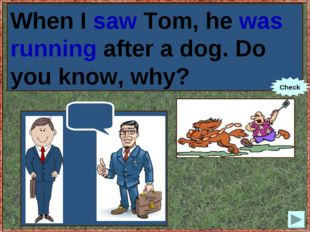 When I (to see) Tom, he (to run) after a dog. Do you know, why? When I saw To
