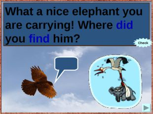 What a nice elephant you are carrying! Where you (to find) him? What a nice e