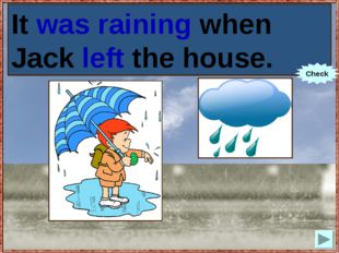 It (to rain) when Jack (to leave) the house. It was raining when Jack left th