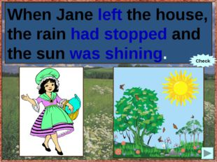 When Jane (to leave) the house, the rain (to stop) and the sun (to shine). Wh
