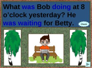 What Bob (to do) at 8 o'clock yesterday? He (to wait) for Betty. What was Bob
