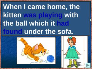 When I came home, the kitten (to play) with the ball which it (to find) under