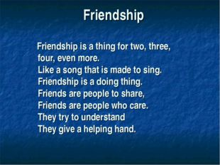 Friendship Friendship is a thing for two, three, four, even more. Like a song