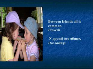 Between friends all is common. Proverb У друзей все общее. Пословица