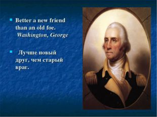 Better a new friend than an old foe. Washington, George  Лучше новый друг, ч
