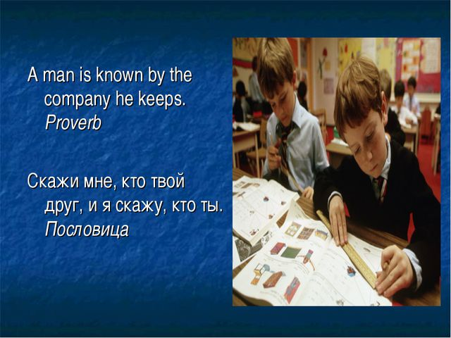 A man is known by the company he keeps. Proverb Скажи мне, кто твой друг, и я...