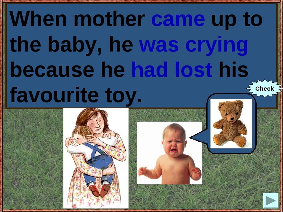 When mother (to come up) to the baby, he (to cry) because he (to lose) his fa...