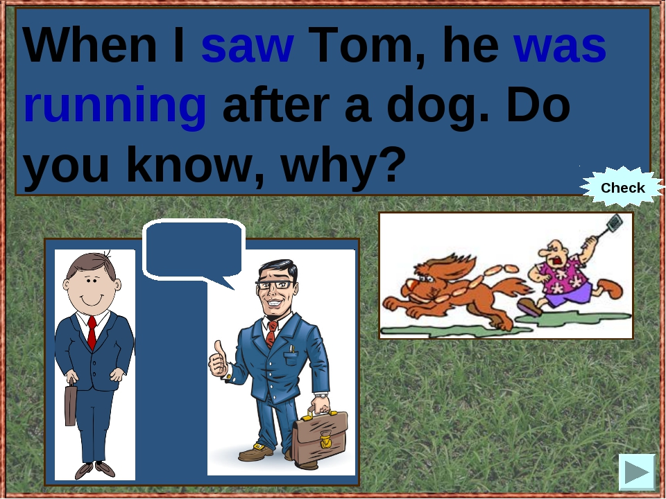 When I (to see) Tom, he (to run) after a dog. Do you know, why? When I saw To...