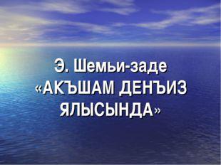 Э. Шемьи-заде «АКЪШАМ ДЕНЪИЗ ЯЛЫСЫНДА»
