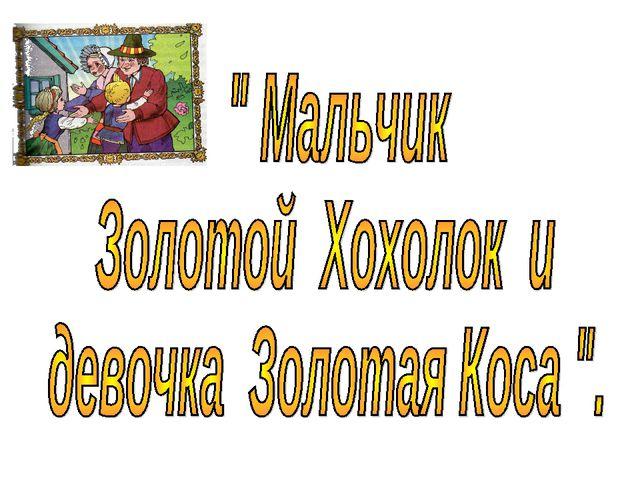 СКАЗКА МАЛЬЧИК ЗОЛОТОЙ ХОХОЛОК И ДЕВОЧКА ЗОЛОТАЯ КОСА СКАЧАТЬ БЕСПЛАТНО