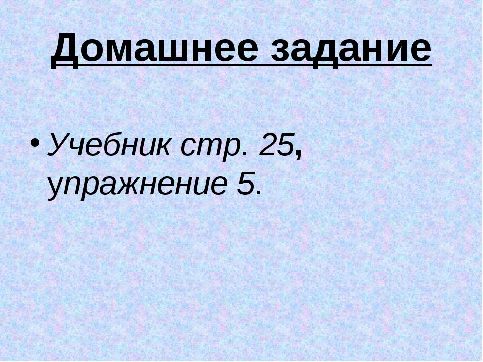 Домашнее задание Учебник стр. 25, упражнение 5.