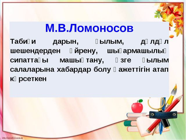 М.В.Ломоносов Табиғи дарын, ғылым, дүлдүл шешендерден үйрену, шығармашылық си...