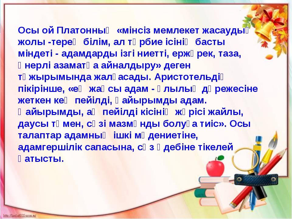 Осы ой Платонның «мінсіз мемлекет жасаудың жолы -терең білім, ал тәрбие ісіні...
