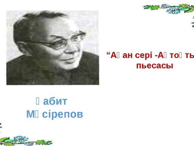 """Ғабит Мүсірепов """"Ақан сері -Ақтоқты"""" пьесасы"""