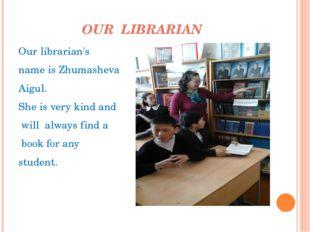 OUR LIBRARIAN Ourlibrarian's nameisZhumasheva Aigul. Sheisverykindand