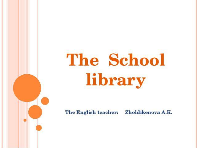 The School library The English teacher: Zholdikenova A.K.