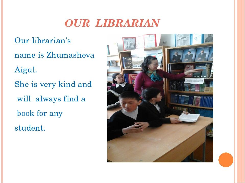 OUR LIBRARIAN Ourlibrarian's nameisZhumasheva Aigul. Sheisverykindand...