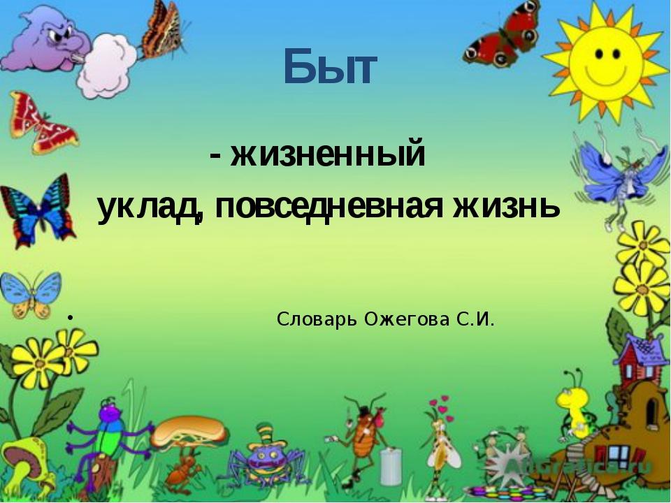 - жизненный уклад, повседневная жизнь Словарь Ожегова С.И. Быт