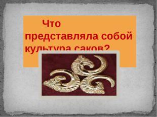 Что представляла собой культура саков?