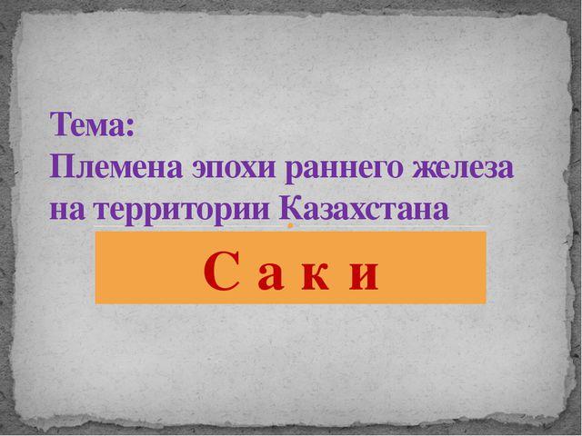 С а к и Тема: Племена эпохи раннего железа на территории Казахстана