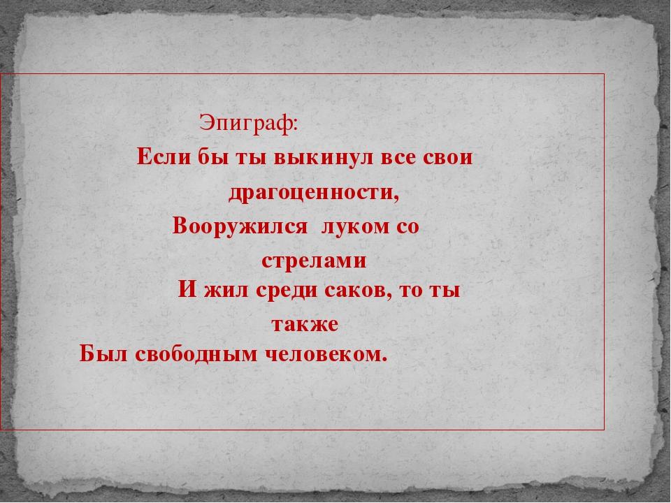 Эпиграф: Если бы ты выкинул все свои драгоценности, Вооружился луком со стре...