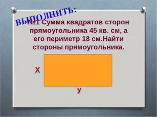 ВЫПОЛНИТЬ: №1 Сумма квадратов сторон прямоугольника 45 кв. см, а его периметр