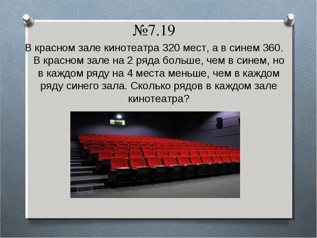 №7.19 В красном зале кинотеатра 320 мест, а в синем 360. В красном зале на 2...