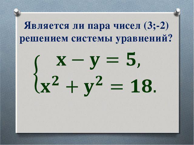 Является ли пара чисел (3;-2) решением системы уравнений?