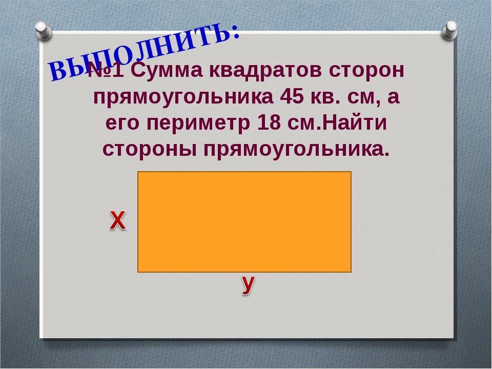 ВЫПОЛНИТЬ: №1 Сумма квадратов сторон прямоугольника 45 кв. см, а его периметр...