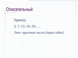 Описательный Пример: 3; 7; 13; 19; 29; … Это- простые числа (через одно)