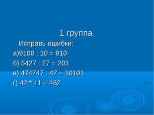 1 группа Исправь ошибки: а)9100 : 10 = 910 б) 5427 : 27 = 201 в) 474747 : 47