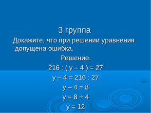 3 группа Докажите, что при решении уравнения допущена ошибка. Решение. 216 :