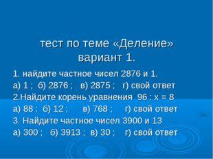 тест по теме «Деление» вариант 1. 1. найдите частное чисел 2876 и 1. а) 1 ;