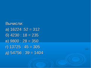 Вычисли: а) 16224 :52 = 312 б) 4230 : 18 = 235 в) 9800 : 28 = 350 г) 13725 :